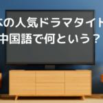 日本の【人気ドラマタイトル】、中国語で何という?